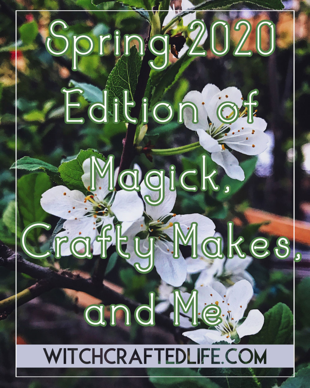 Spring 2020 Edition of Magick, Crafty Makes, and Me