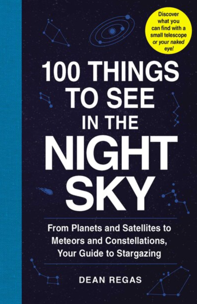 100 Things to See in the Night Sky: From Plants to Satellites to Meteors and Constellations, Your Guide to Stargazing by Dean Regas