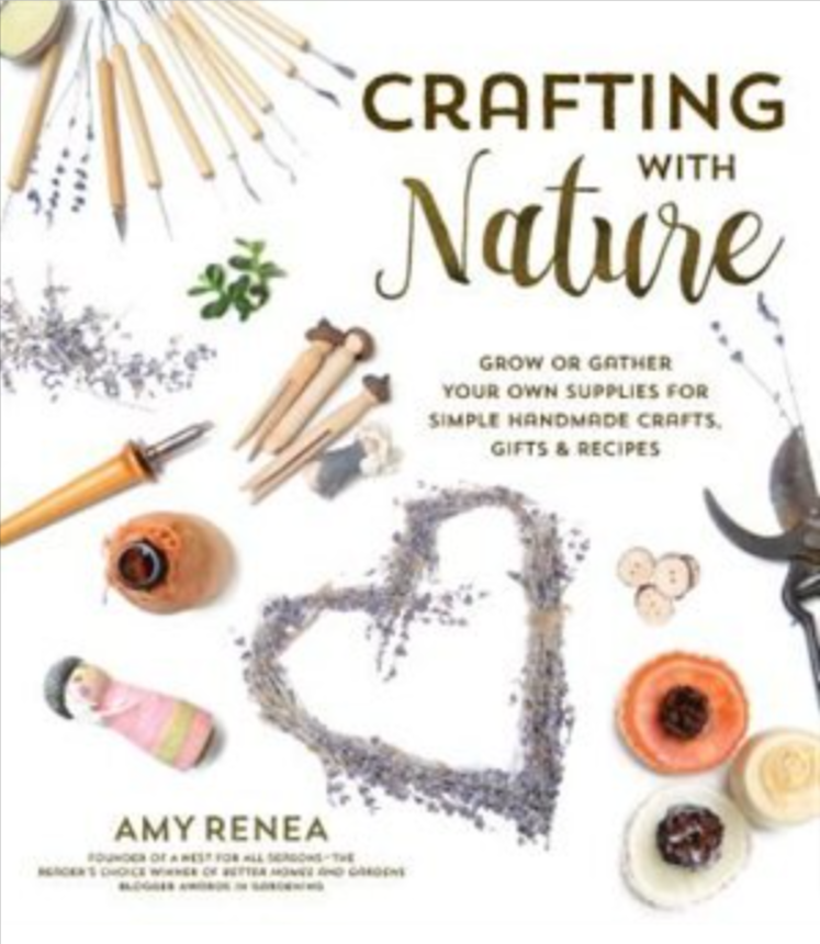Crafting with Nature Simple Creations Using Things You Grow or Gather by Amy Renea