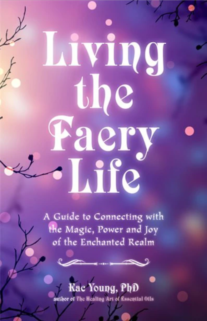Living the Faery Life: A Guide to Connecting with the Magic, Power and Joy of the Enchanted Realm by Kac Young
