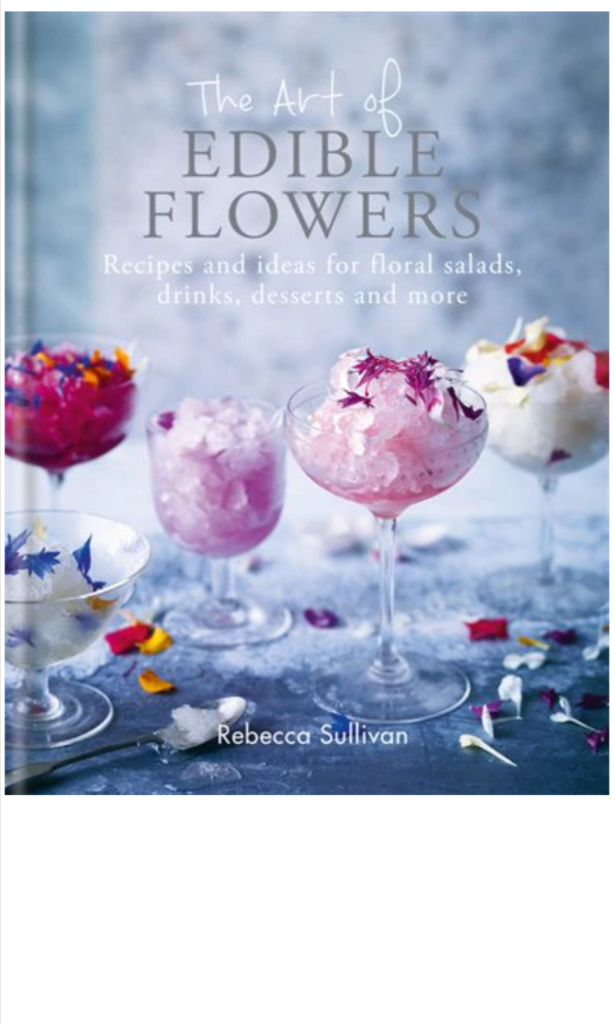 The Art of Edible Flowers: Recipes and Ideas for Floral Salads, Drinks, Desserts, and More by Rebecca Sullivan