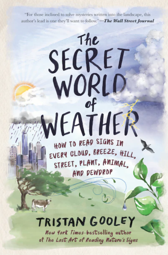 The Secret World of Weather: How to Read Signs in Every Cloud, Breeze, Hill, Street, Plant, Animal, and Dewdrop by Tristan Gooley