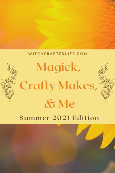 Summer 2021 Edition of Magick, Crafty Makes, and Me